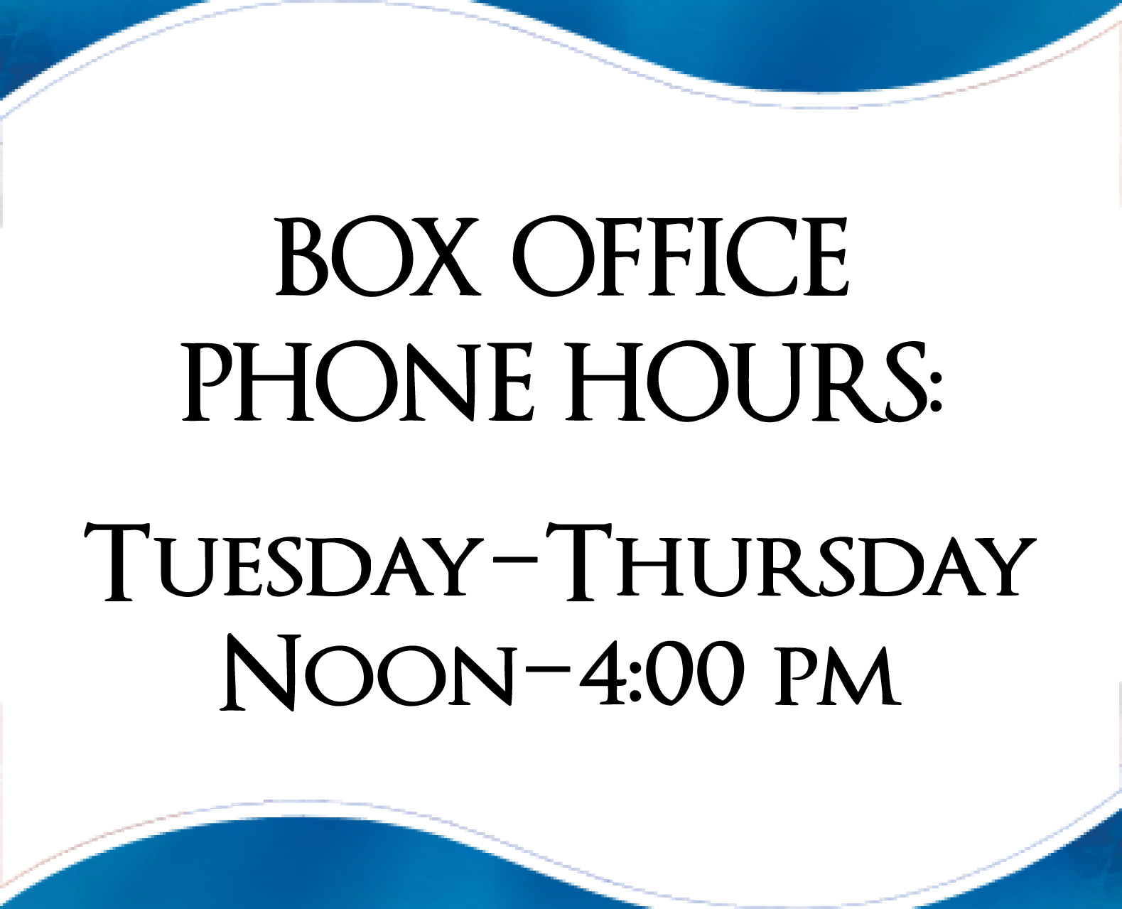 Box Office Hours Tuesday thru Thursday 12 to 4 PM